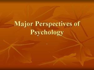 Major Perspectives of Psychology Perspectives n n n