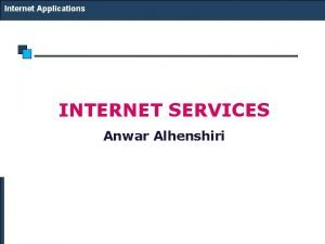 Internet Applications INTERNET SERVICES Anwar Alhenshiri Internet Applications