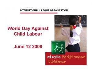 INTERNATIONAL LABOUR ORGANIZATION World Day Against Child Labour
