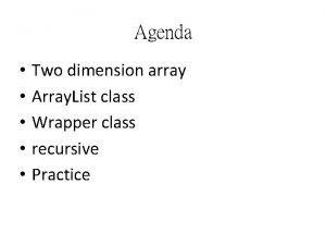 Agenda Two dimension array Array List class Wrapper