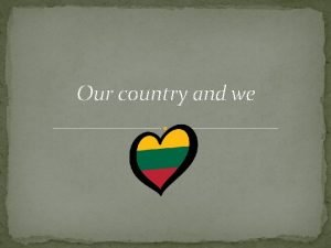 Our country and we Lithuania is a country