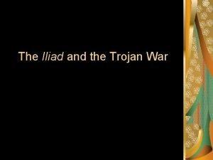The Iliad and the Trojan War The Iliad