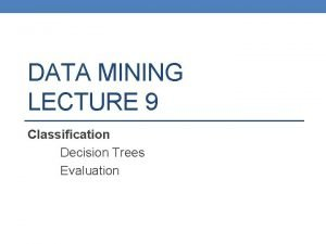 DATA MINING LECTURE 9 Classification Decision Trees Evaluation