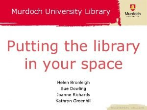 Murdoch University Library Putting the library in your