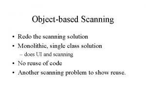 Objectbased Scanning Redo the scanning solution Monolithic single