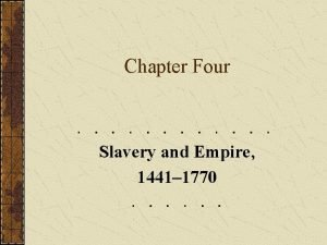Chapter Four Slavery and Empire 1441 1770 Slavery