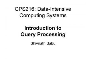 CPS 216 DataIntensive Computing Systems Introduction to Query