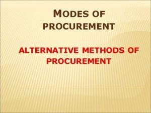 MODES OF PROCUREMENT ALTERNATIVE METHODS OF PROCUREMENT ALTERNATIVE