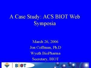A Case Study ACS BIOT Web Symposia March