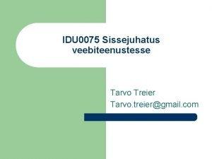IDU 0075 Sissejuhatus veebiteenustesse Tarvo Treier Tarvo treiergmail