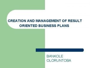 CREATION AND MANAGEMENT OF RESULT ORIENTED BUSINESS PLANS