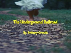 The Underground Railroad By Brittany Gronda What is