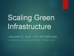 Scaling Green Infrastructure JANUARY 27 2016 CITY OF