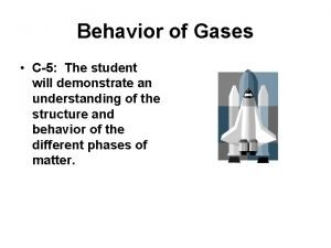 Behavior of Gases C5 The student will demonstrate