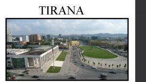 TIRANA Tirana is the capital of Albania It