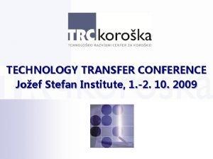 TECHNOLOGY TRANSFER CONFERENCE Joef Stefan Institute 1 2