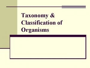 Taxonomy Classification of Organisms What is Classification n