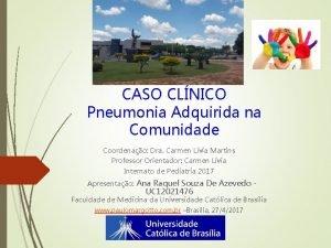 CASO CLNICO Pneumonia Adquirida na Comunidade Coordenao Dra