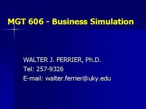 MGT 606 Business Simulation WALTER J FERRIER Ph