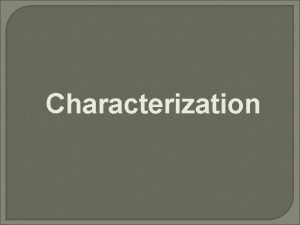 Characterization Definitions Characterization is the process by which