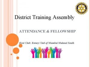 District Training Assembly ATTENDANCE FELLOWSHIP Host Club Rotary