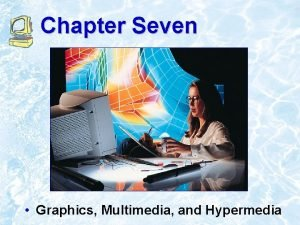 Chapter Seven Graphics Multimedia and Hypermedia Chapter Outline