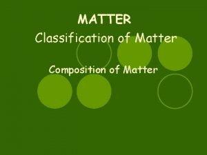 MATTER Classification of Matter Composition of Matter 10