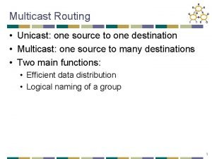 Multicast Routing Unicast one source to one destination