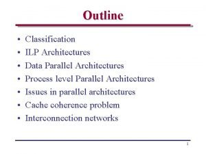 Outline Classification ILP Architectures Data Parallel Architectures Process