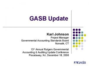 GASB Update Karl Johnson Project Manager Governmental Accounting