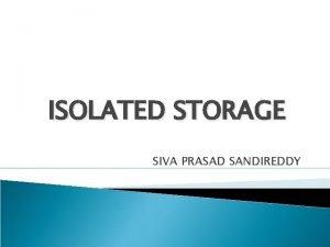 ISOLATED STORAGE SIVA PRASAD SANDIREDDY CONTENTS WHY ISOLATED