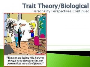 Trait TheoryBiological Personality Perspectives Continued Follow the directions