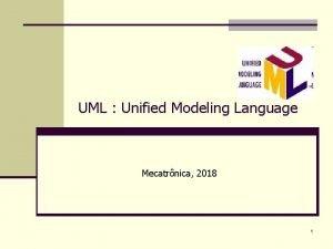 UML Unified Modeling Language Mecatrnica 2018 1 UML