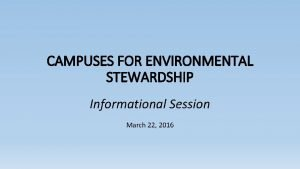 CAMPUSES FOR ENVIRONMENTAL STEWARDSHIP Informational Session March 22