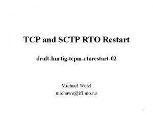TCP and SCTP RTO Restart drafthurtigtcpmrtorestart02 Michael Welzl