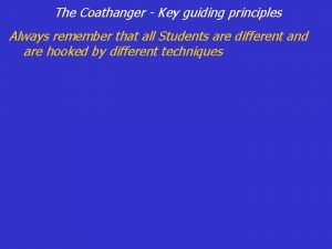 The Coathanger Key guiding principles Always remember that
