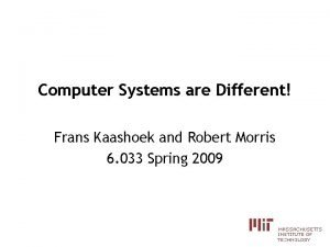 Computer Systems are Different Frans Kaashoek and Robert