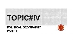 TOPICIV POLITICAL GEOGRAPHY PART 1 POLITICAL GEOGRAPHY Political
