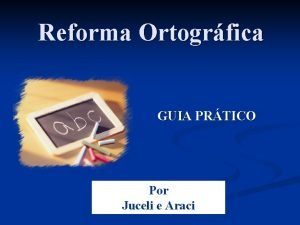 Reforma Ortogrfica GUIA PRTICO Por Juceli e Araci