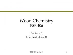 Wood Chemistry PSE 406 Lecture 8 Hemicellulose II