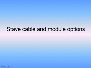 Stave cable and module options M Oriunno SLAC