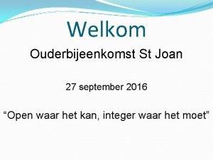 Welkom Ouderbijeenkomst St Joan 27 september 2016 Open