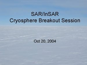 SARIn SAR Cryosphere Breakout Session Oct 20 2004