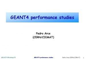 GEANT 4 performance studies Pedro Arce CERNCIEMAT GEANT