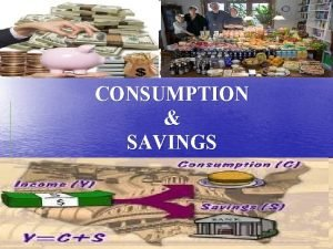 CONSUMPTION SAVINGS Consumption Introduction Expenditure during a particular