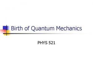 Birth of Quantum Mechanics PHYS 521 Necessity of