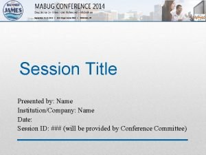 Session Title Presented by Name InstitutionCompany Name Date