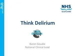 Think Delirium Karen Goudie National Clinical Lead Assuring