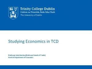 Studying Economics in TCD Professor Gaia Narciso Professor