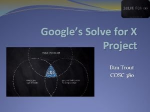 Googles Solve for X Project Dan Trout COSC